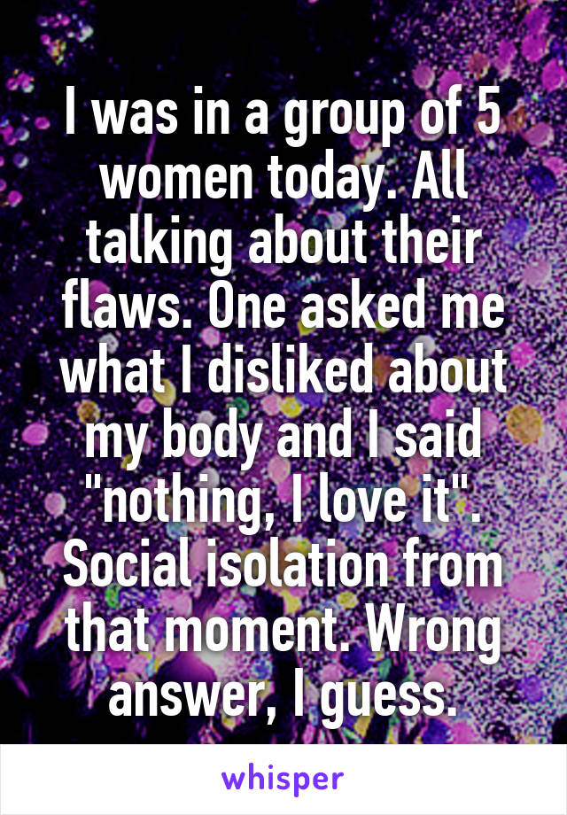 """I was in a group of 5 women today. All talking about their flaws. One asked me what I disliked about my body and I said """"nothing, I love it"""". Social isolation from that moment. Wrong answer, I guess."""