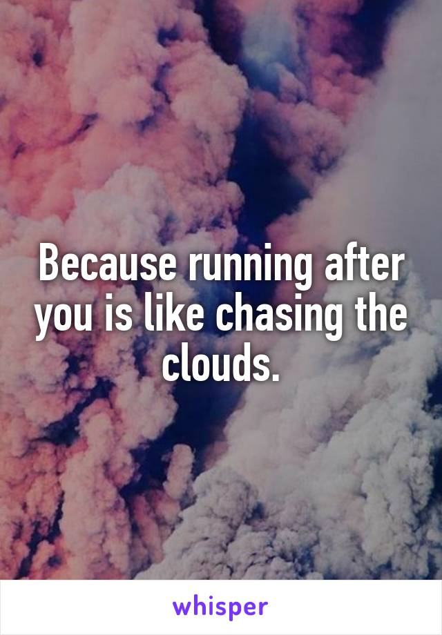 Because running after you is like chasing the clouds.