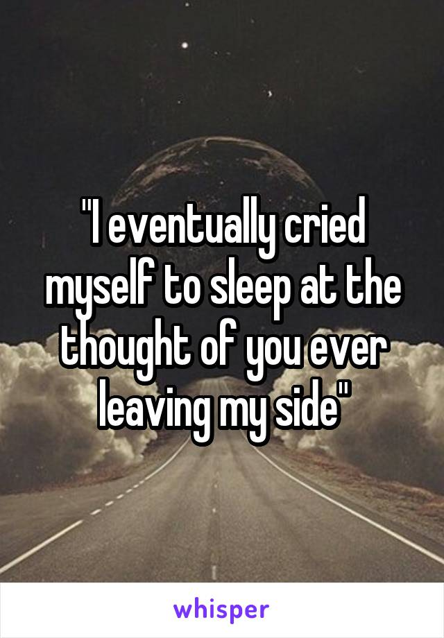 """I eventually cried myself to sleep at the thought of you ever leaving my side"""