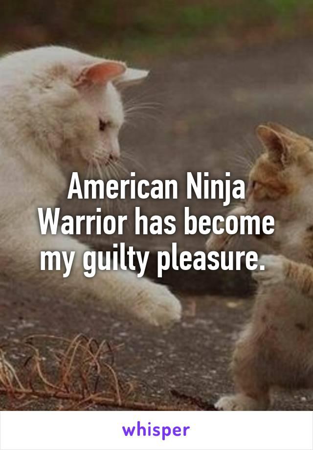 American Ninja Warrior has become my guilty pleasure.