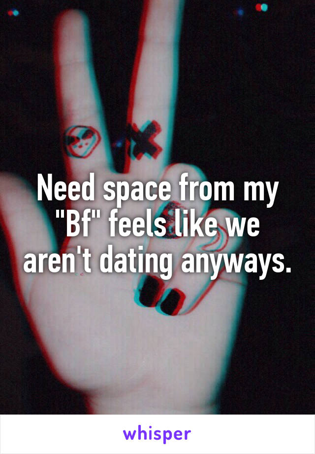 """Need space from my """"Bf"""" feels like we aren't dating anyways."""