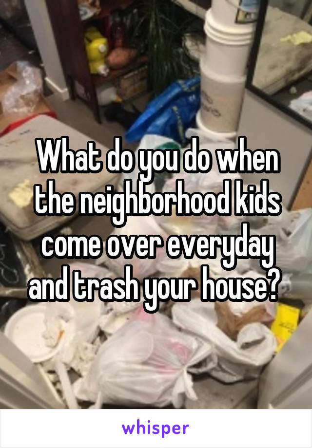 What do you do when the neighborhood kids come over everyday and trash your house?