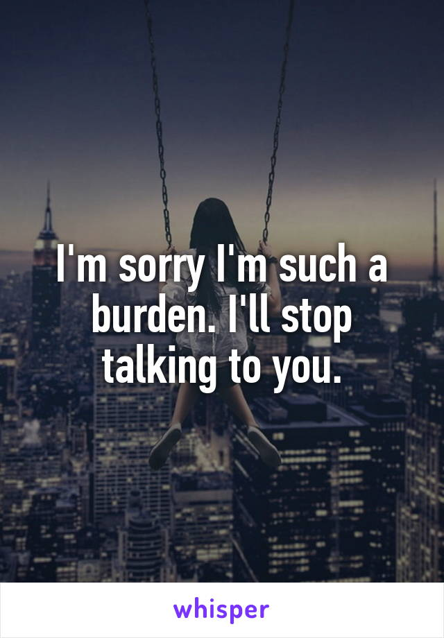 I'm sorry I'm such a burden. I'll stop talking to you.