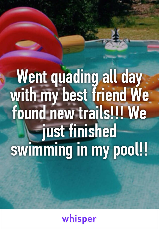 Went quading all day with my best friend We found new trails!!! We just finished swimming in my pool!!