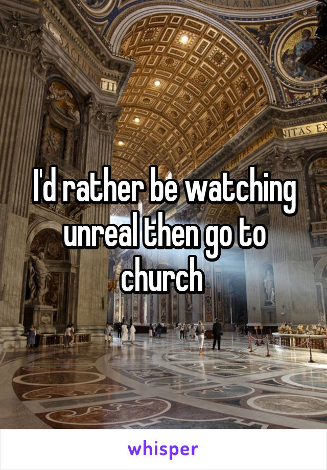 I'd rather be watching unreal then go to church