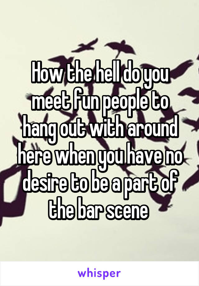 How the hell do you meet fun people to hang out with around here when you have no desire to be a part of the bar scene