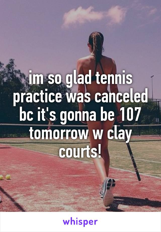 im so glad tennis practice was canceled bc it's gonna be 107 tomorrow w clay courts!