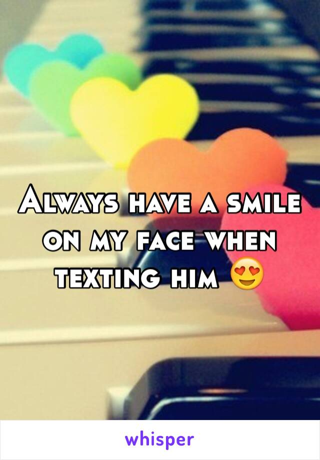 Always have a smile on my face when texting him 😍