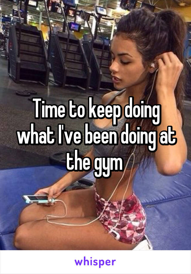 Time to keep doing what I've been doing at the gym