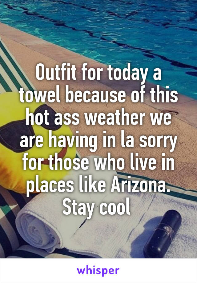 Outfit for today a towel because of this hot ass weather we are having in la sorry for those who live in places like Arizona. Stay cool