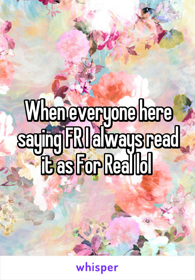 When everyone here saying FR I always read it as For Real lol