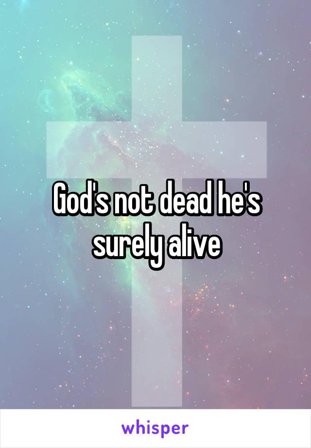 God's not dead he's surely alive