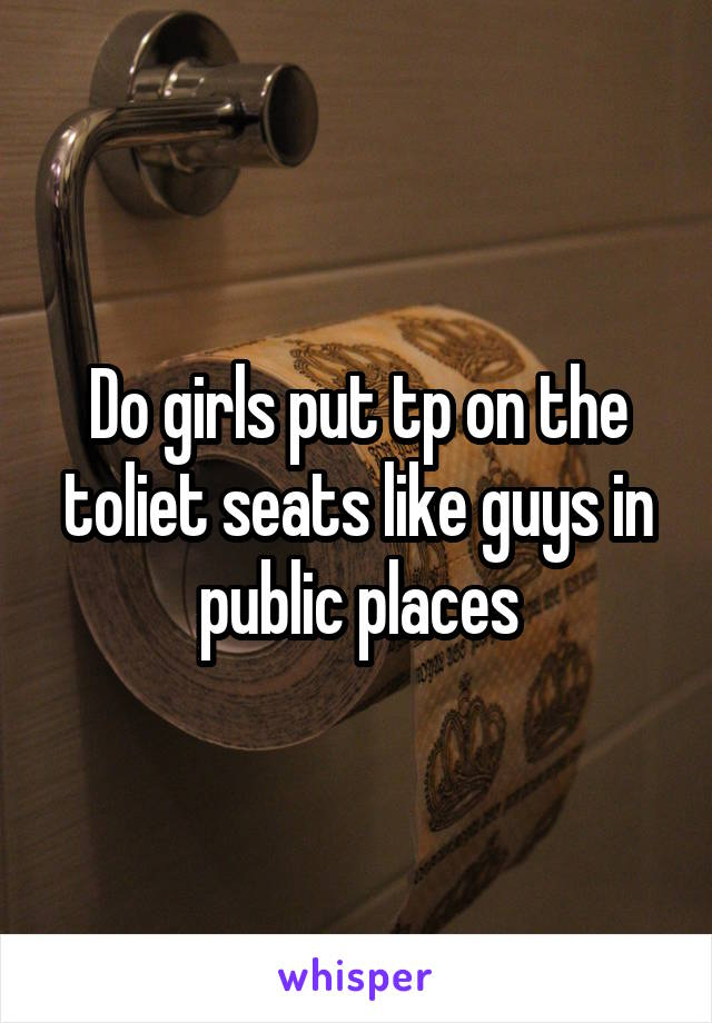 Do girls put tp on the toliet seats like guys in public places