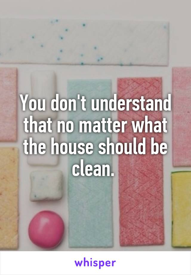 You don't understand that no matter what the house should be clean.