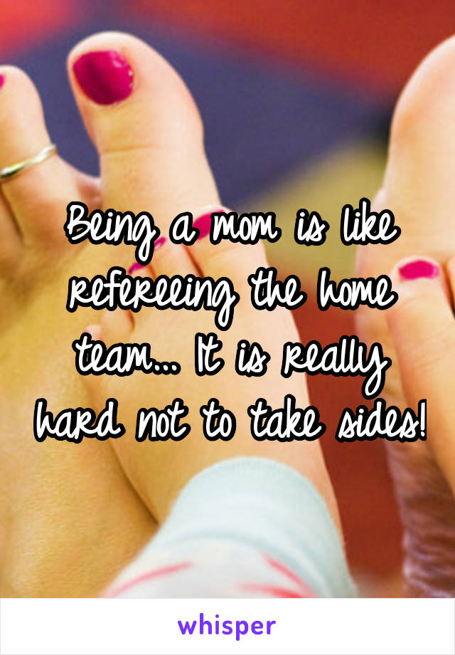 Being a mom is like refereeing the home team... It is really hard not to take sides!