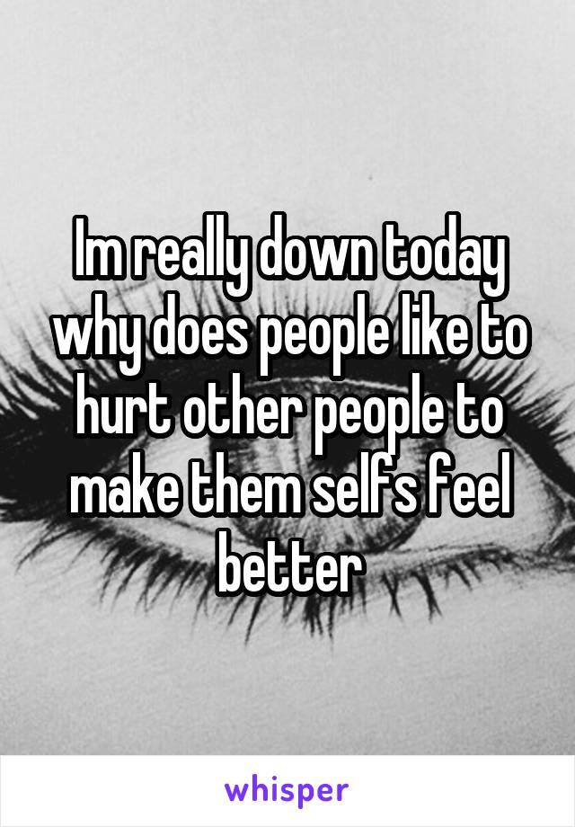 Im really down today why does people like to hurt other people to make them selfs feel better