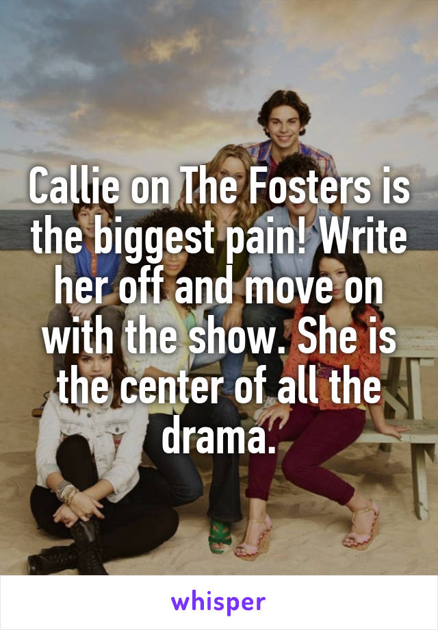 Callie on The Fosters is the biggest pain! Write her off and move on with the show. She is the center of all the drama.