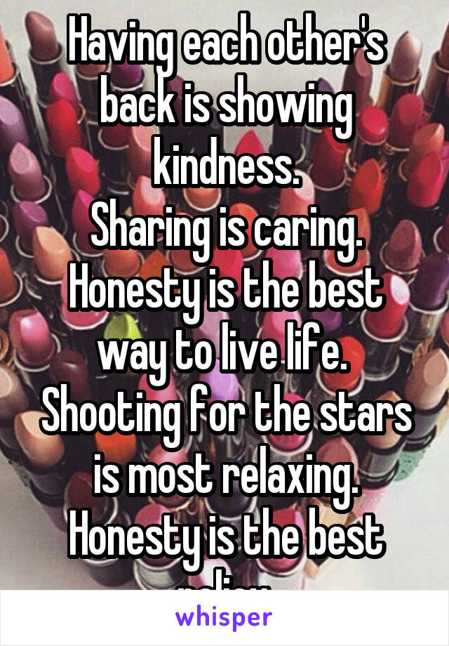 Having each other's back is showing kindness. Sharing is caring. Honesty is the best way to live life.  Shooting for the stars is most relaxing. Honesty is the best policy.