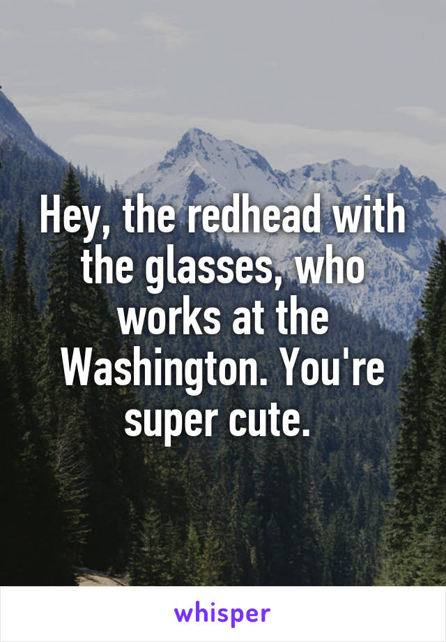 Hey, the redhead with the glasses, who works at the Washington. You're super cute.