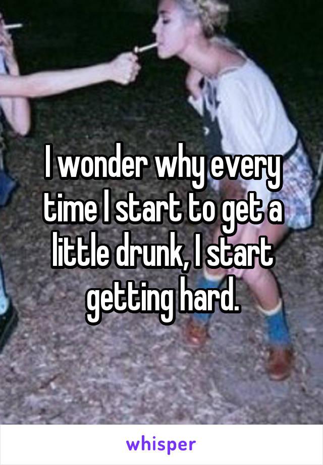 I wonder why every time I start to get a little drunk, I start getting hard.