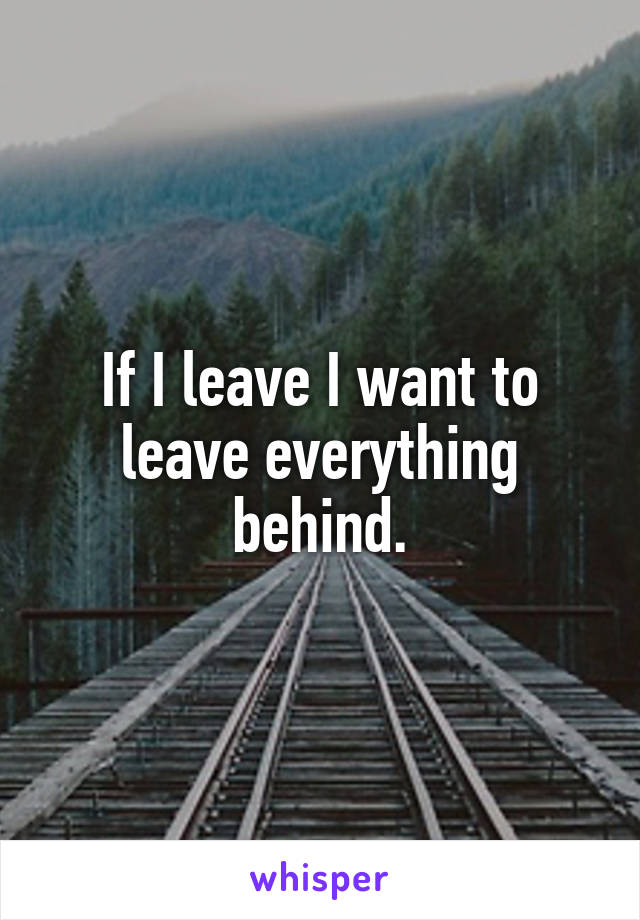 If I leave I want to leave everything behind.