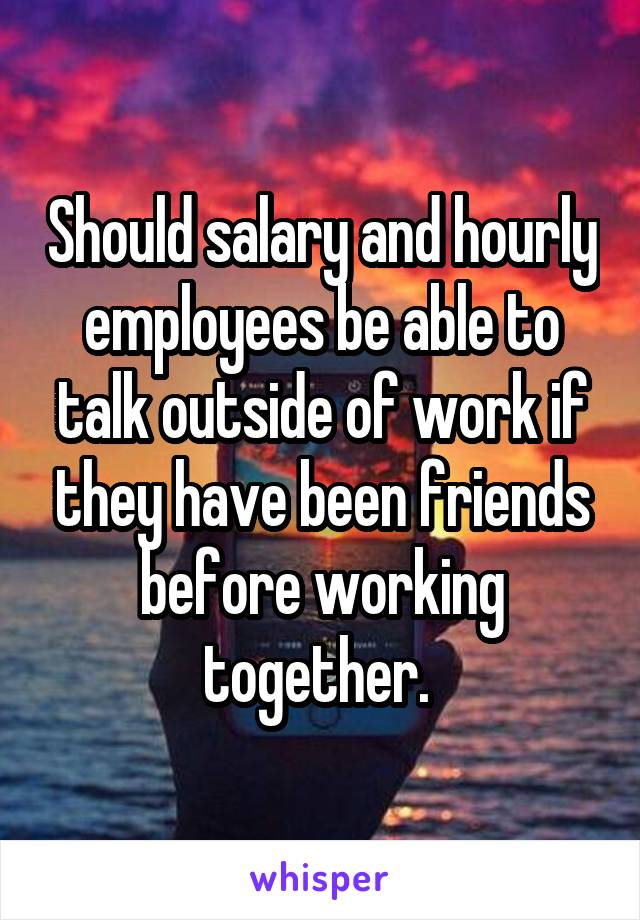 Should salary and hourly employees be able to talk outside of work if they have been friends before working together.