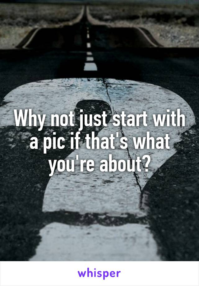 Why not just start with a pic if that's what you're about?