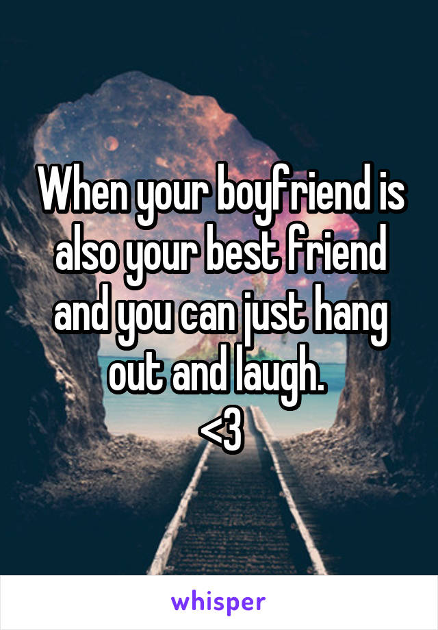 When your boyfriend is also your best friend and you can just hang out and laugh.  <3