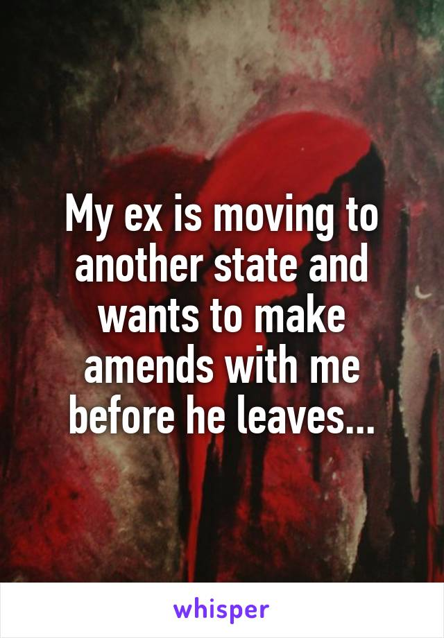My ex is moving to another state and wants to make amends with me before he leaves...
