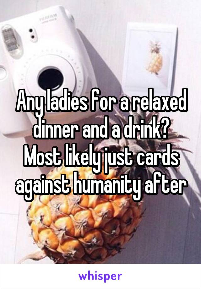 Any ladies for a relaxed dinner and a drink? Most likely just cards against humanity after