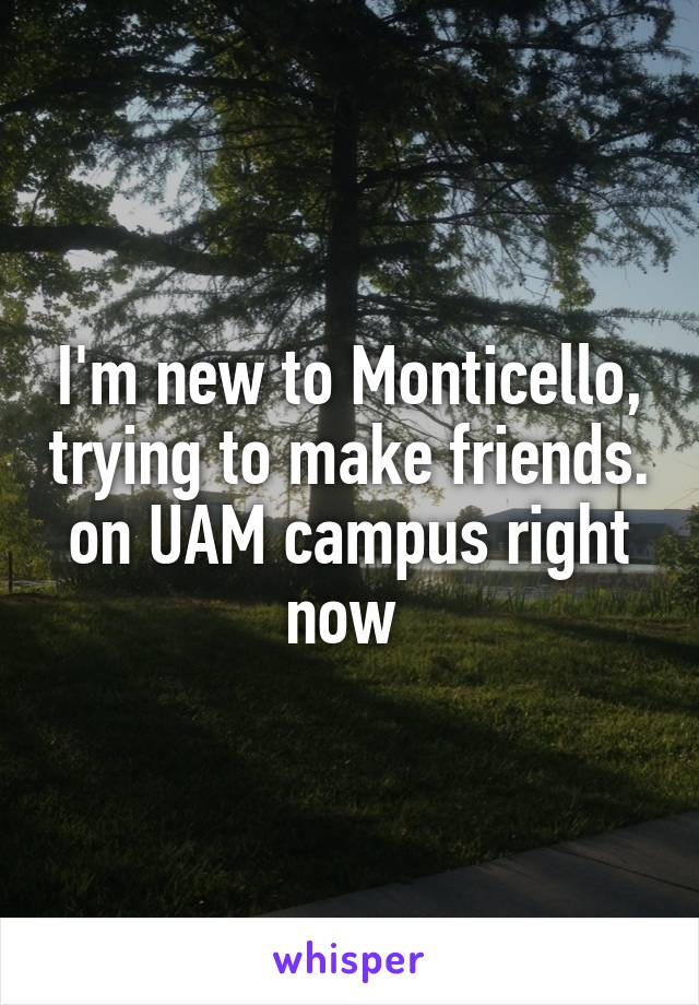 I'm new to Monticello, trying to make friends. on UAM campus right now
