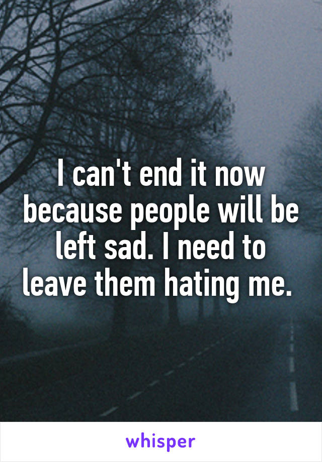 I can't end it now because people will be left sad. I need to leave them hating me.