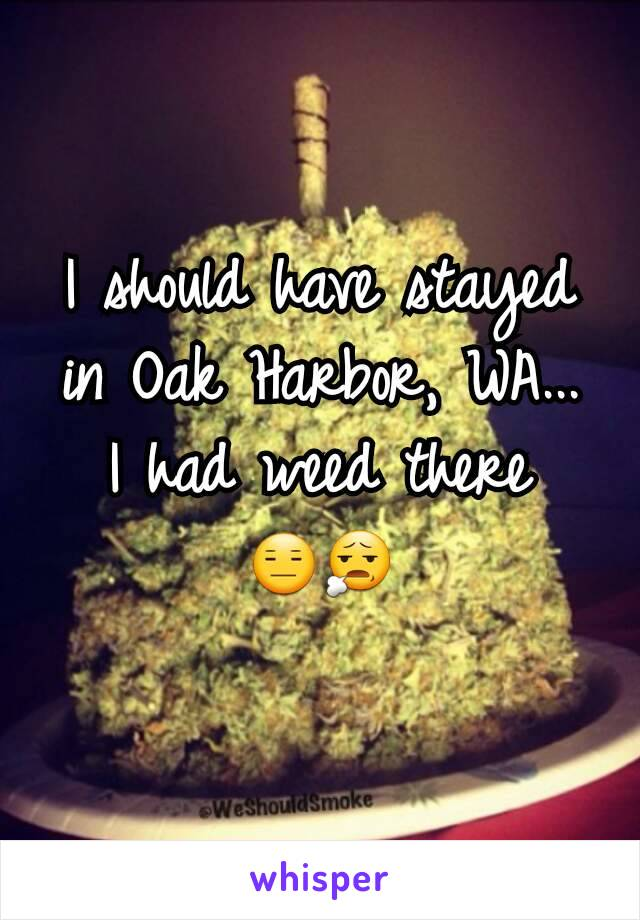 I should have stayed in Oak Harbor, WA... I had weed there 😑😧