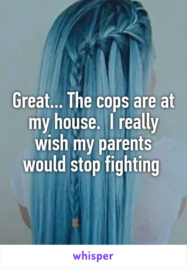 Great... The cops are at my house.  I really wish my parents would stop fighting