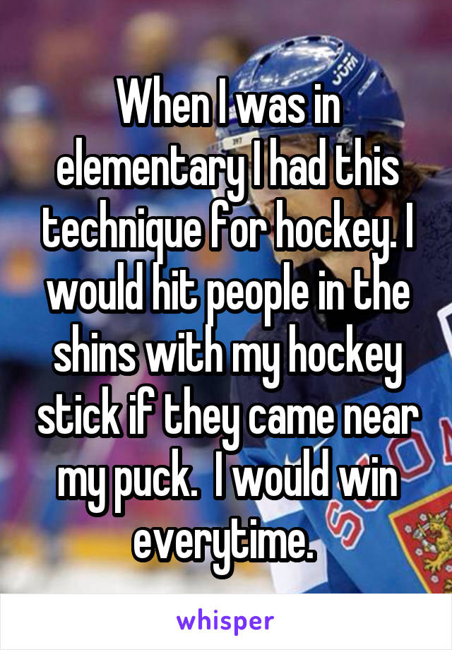 When I was in elementary I had this technique for hockey. I would hit people in the shins with my hockey stick if they came near my puck.  I would win everytime.