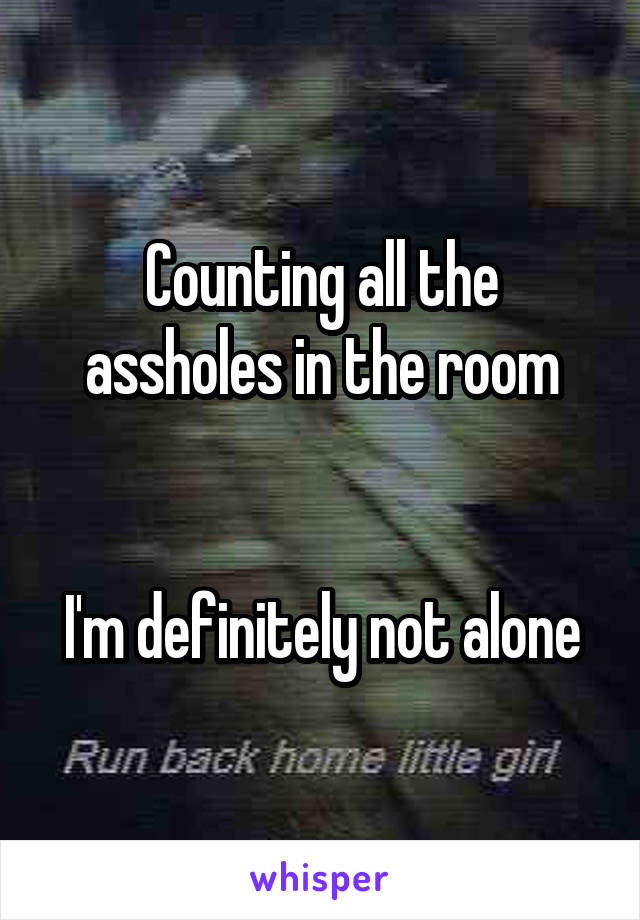 Counting all the assholes in the room   I'm definitely not alone