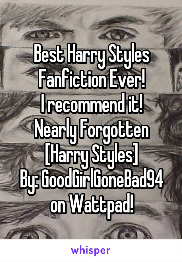 Best Harry Styles Fanfiction Ever! I recommend it! Nearly Forgotten [Harry Styles] By: GoodGirlGoneBad94 on Wattpad!