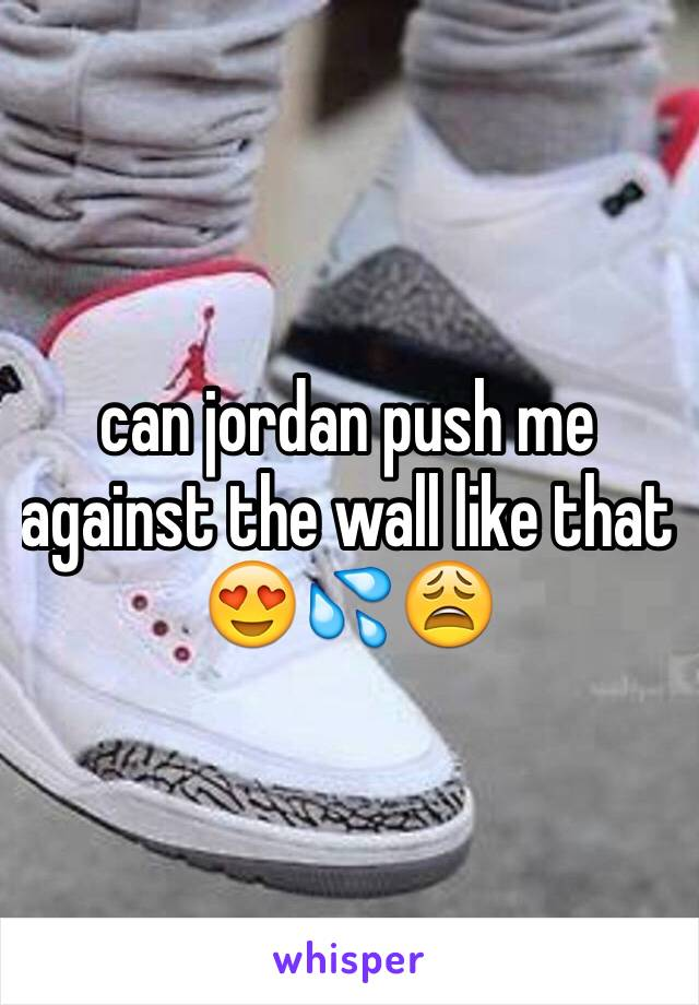 can jordan push me against the wall like that 😍💦😩