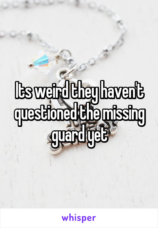 Its weird they haven't questioned the missing guard yet