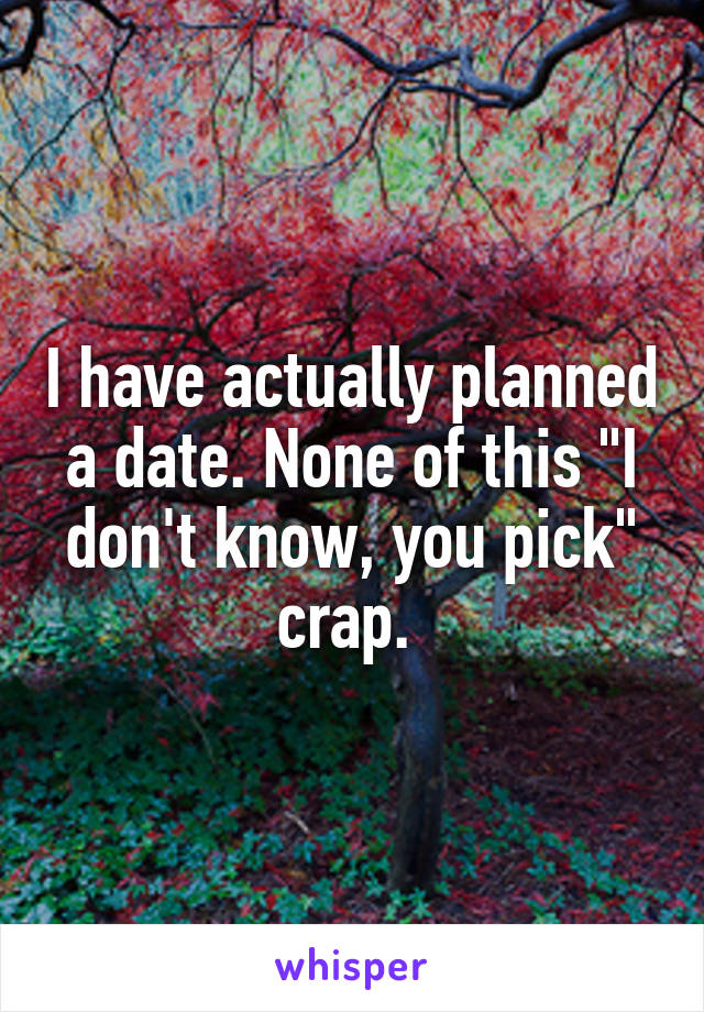 "I have actually planned a date. None of this ""I don't know, you pick"" crap."