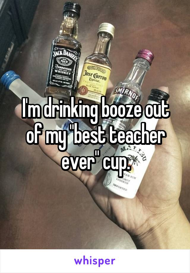 """I'm drinking booze out of my """"best teacher ever"""" cup."""