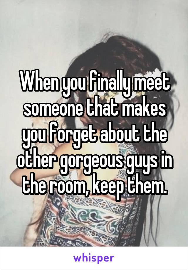 When you finally meet someone that makes you forget about the other gorgeous guys in the room, keep them.