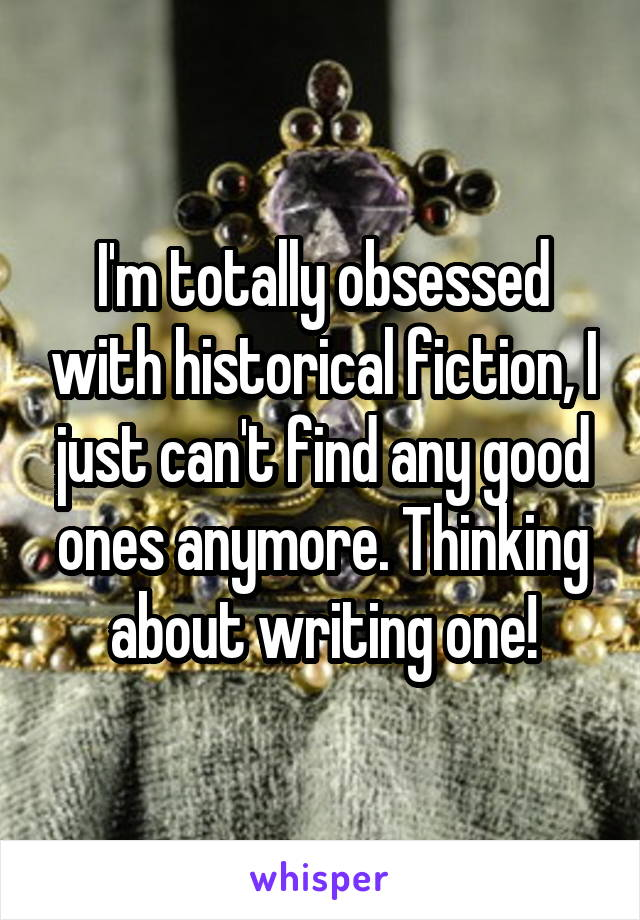 I'm totally obsessed with historical fiction, I just can't find any good ones anymore. Thinking about writing one!