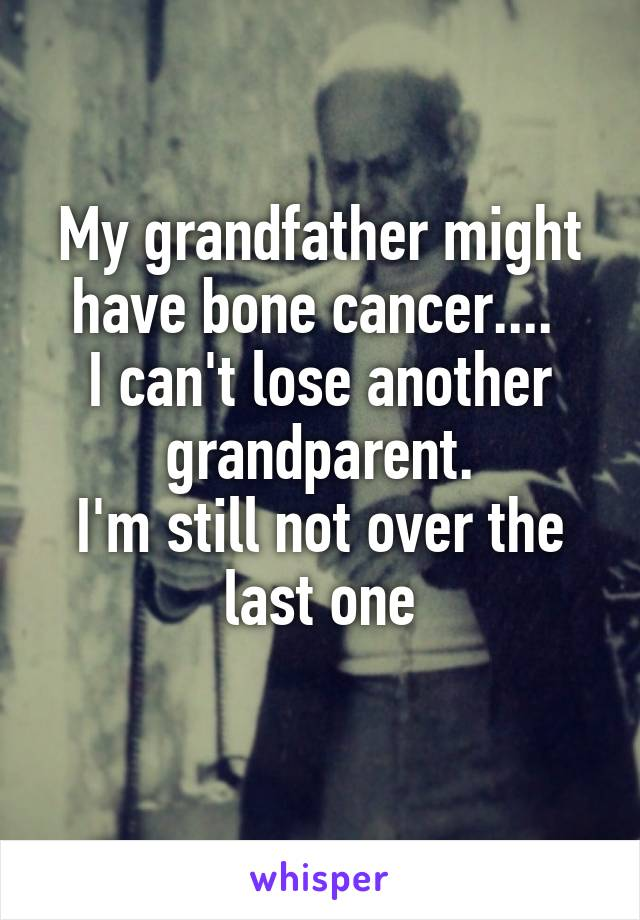 My grandfather might have bone cancer....  I can't lose another grandparent. I'm still not over the last one