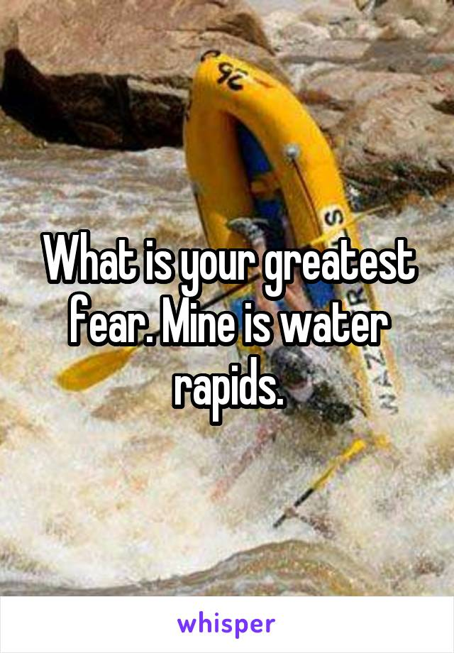 What is your greatest fear. Mine is water rapids.