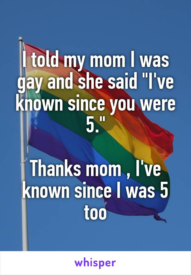 """I told my mom I was gay and she said """"I've known since you were 5.""""  Thanks mom , I've known since I was 5 too"""