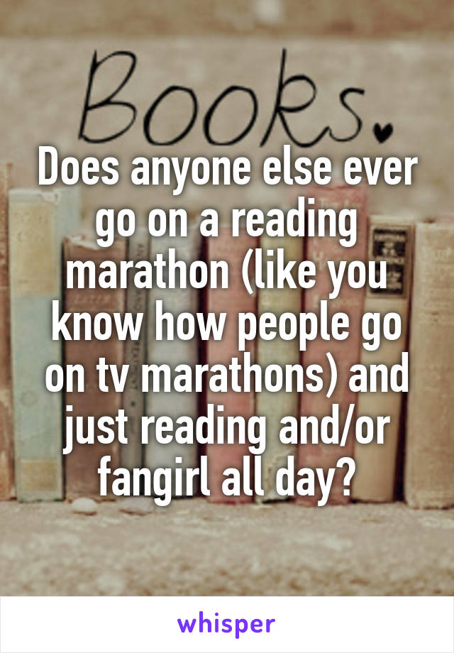 Does anyone else ever go on a reading marathon (like you know how people go on tv marathons) and just reading and/or fangirl all day?