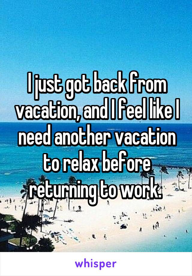 I just got back from vacation, and I feel like I need another vacation to relax before returning to work.