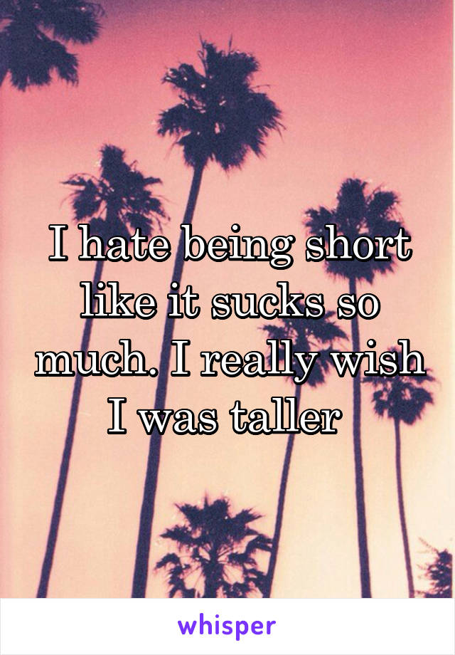 I hate being short like it sucks so much. I really wish I was taller