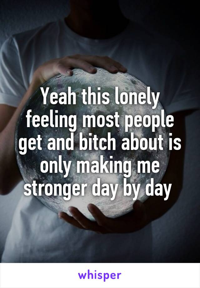 Yeah this lonely feeling most people get and bitch about is only making me stronger day by day